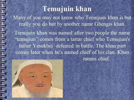 Temujuin khan Many of you may not know who Temujuin khan is but really you do but by another name Ghengis khan. Temujuin khan was named after two people.