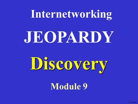 Discovery Internetworking Module 9 JEOPARDY K. Martin.