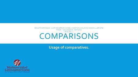MULTIVERSIDAD LATINOAMERICANA CAMPUS CELAYA BACHILLERATO PROF. SALVADOR VARGAS INGLES II COMPARISONS Usage of comparatives.
