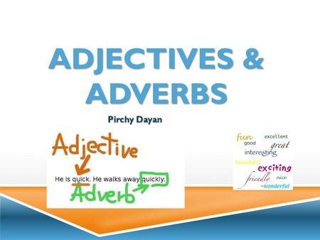ADJECTIVES & ADVERBS Pirchy Dayan. WHAT ARE ADJECTIVES?  Adjectives are used to describe nouns. They usually come before nouns and add information about: