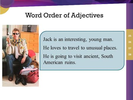 Word Order of Adjectives Jack is an interesting, young man. He loves to travel to unusual places. He is going to visit ancient, South American ruins.