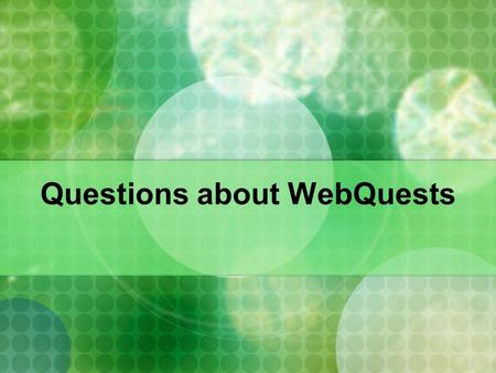 Questions about WebQuests. What is a WebQuest? WebQuests are probably the most talked- about and widely used Web-based activities in today's classrooms.