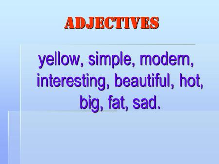 Adjectives yellow, simple, modern, interesting, beautiful, hot, big, fat, sad.