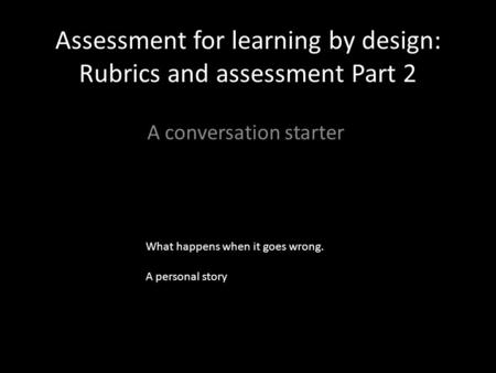 Assessment for learning by design: Rubrics and assessment Part 2 A conversation starter What happens when it goes wrong. A personal story.