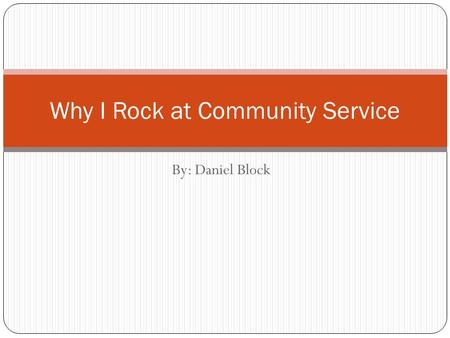 By: Daniel Block Why I Rock at Community Service.