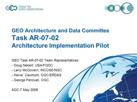 GEO Architecture and Data Committee Task AR-07-02 Architecture Implementation Pilot GEO Task AR-07-02 Team Representatives: - Doug Nebert, USA/FGDC - Larry.