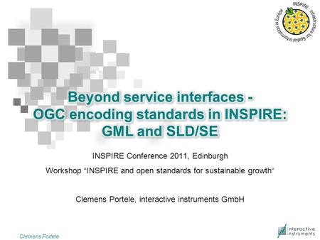 "INSPIRE Conference 2011, Edinburgh Workshop ""INSPIRE and open standards for sustainable growth"" Clemens Portele, interactive instruments GmbH Clemens Portele."