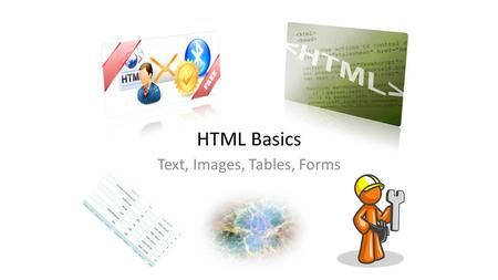 "HTML Basics Text, Images, Tables, Forms. HTML Structure HTML is comprised of ""elements"" and ""tags"" – Begins with and ends with Elements (tags) are nested."