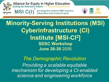 Minority-Serving Institutions (MSI) Cyberinfrastructure (CI) Institute [MSI-CI 2 ] SDSC Workshop June 26-30 2006 The Demographic Revolution Providing a.
