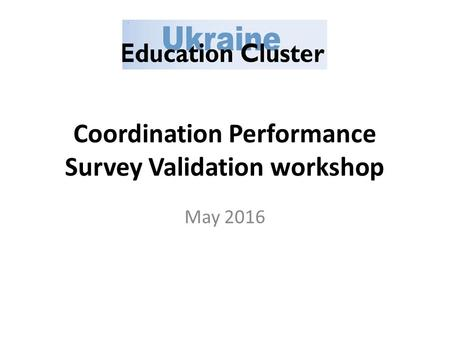 Coordination Performance Survey Validation workshop May 2016.