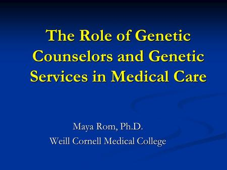 The Role of Genetic Counselors and Genetic Services in Medical Care Maya Rom, Ph.D. Weill Cornell Medical College.