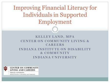 KELLEY LAND, MPA CENTER ON COMMUNITY LIVING & CAREERS INDIANA INSTITUTE ON DISABILITY & COMMUNITY INDIANA UNIVERSITY Improving Financial Literacy for Individuals.