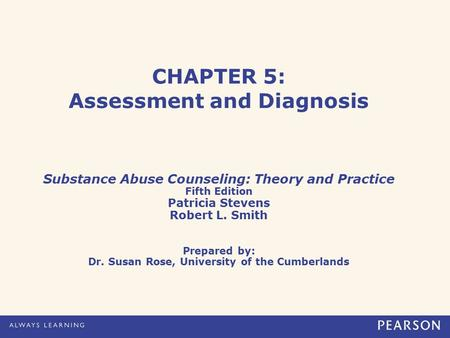 CHAPTER 5: Assessment and Diagnosis Substance Abuse Counseling: Theory and Practice Fifth Edition Patricia Stevens Robert L. Smith Prepared by: Dr. Susan.
