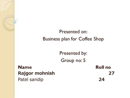 Presented on: Business plan for Coffee Shop Presented by: Group no: 5 Name Roll no Rajgor mohnish 27 Patel sandip 24.