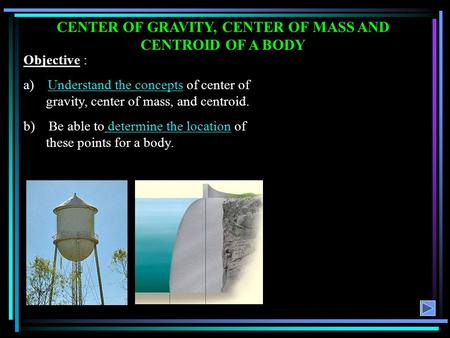 CENTER OF GRAVITY, CENTER OF MASS AND CENTROID OF A BODY Objective : a) Understand the concepts of center of gravity, center of mass, and centroid. b)