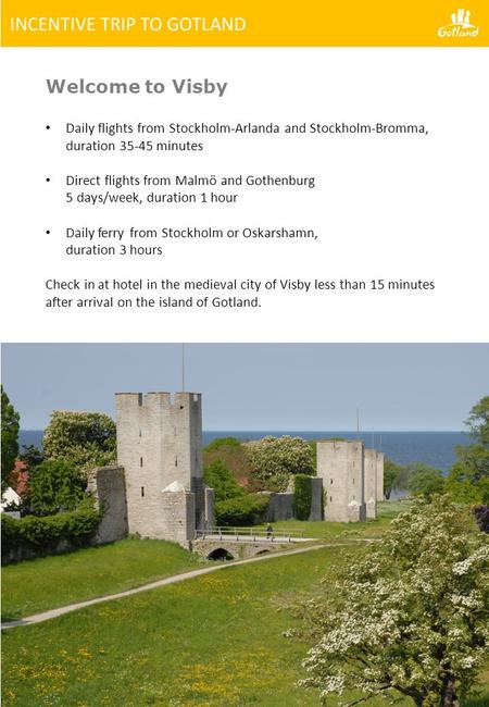 Welcome to Visby Daily flights from Stockholm-Arlanda and Stockholm-Bromma, duration 35-45 minutes Direct flights from Malmö and Gothenburg 5 days/week,