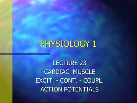 PHYSIOLOGY 1 LECTURE 23 CARDIAC MUSCLE EXCIT. - CONT. - COUPL. ACTION POTENTIALS.