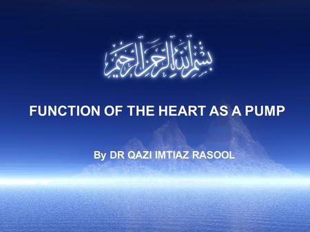 FUNCTION OF THE HEART AS A PUMP By DR QAZI IMTIAZ RASOOL.