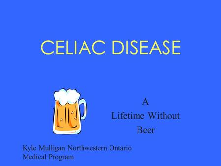 CELIAC DISEASE A Lifetime Without Beer Kyle Mulligan Northwestern Ontario Medical Program.