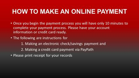 HOW TO MAKE AN ONLINE PAYMENT Once you begin the payment process you will have only 10 minutes to complete your payment process. Please have your account.