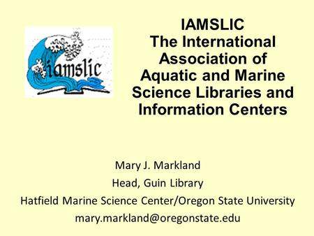 IAMSLIC The International Association of Aquatic and Marine Science Libraries and Information Centers Mary J. Markland Head, Guin Library Hatfield Marine.