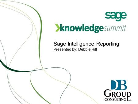 Sage Intelligence Reporting Presented by: Debbie Hill.