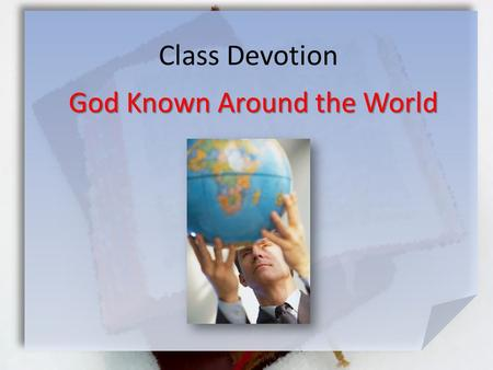 Class Devotion God Known Around the World. Psalm 67:1-5 (NLT) May God be merciful and bless us. May his face shine with favor upon us. [2] May your ways.