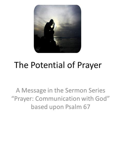 "The Potential of Prayer A Message in the Sermon Series ""Prayer: Communication with God"" based upon Psalm 67."