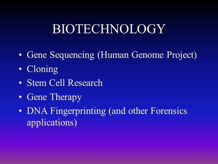 BIOTECHNOLOGY Gene Sequencing (Human Genome Project) Cloning Stem Cell Research Gene Therapy DNA Fingerprinting (and other Forensics applications)