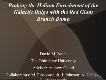 Probing the Helium Enrichment of the Galactic Bulge with the Red Giant Branch Bump David M. Nataf The Ohio State University Adviser: Andrew Gould Collaborators: