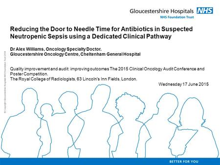 Reducing the Door to Needle Time for Antibiotics in Suspected Neutropenic Sepsis using a Dedicated Clinical Pathway Dr Alex Williams, Oncology Specialty.