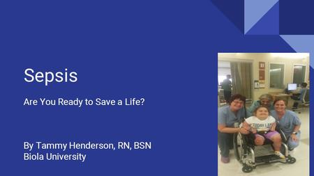 Sepsis Are You Ready to Save a Life? By Tammy Henderson, RN, BSN Biola University 1.