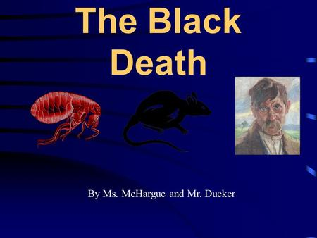 The Black Death By Ms. McHargue and Mr. Dueker. Key questions There are 3 questions that will be asked during the course of the lesson; 1.What is the.
