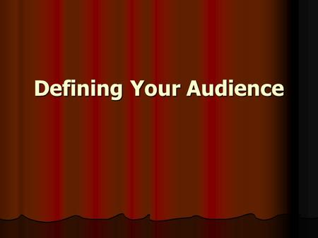 Defining Your Audience. Defining Audience Demographics Demographics Geographics Geographics Psychographics – social and psychological characteristics.