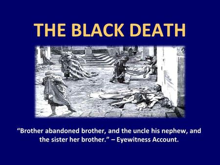 "THE BLACK DEATH ""Brother abandoned brother, and the uncle his nephew, and the sister her brother."" – Eyewitness Account."
