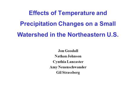Effects of Temperature and Precipitation Changes on a Small Watershed in the Northeastern U.S. Jon Goodall Nathan Johnson Cynthia Lancaster Amy Neuenschwander.