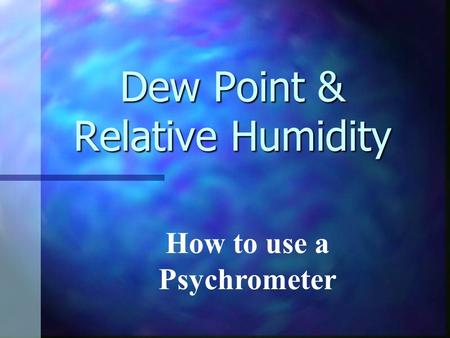Dew Point & Relative Humidity How to use a Psychrometer.