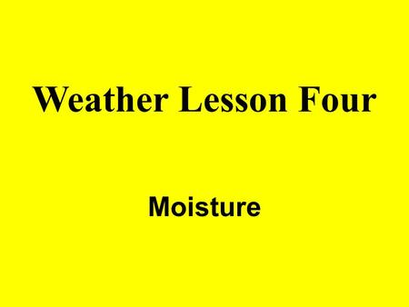 Weather Lesson Four Moisture. ATMOSPHERIC MOISTURE Gaseous water is called WATER VAPOR. Major source of atmospheric water vapor is the OCEANS (70%). Sources.