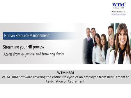 WTM HRM WTM HRM Software covering the entire life cycle of an employee from Recruitment to Resignation or Retirement. WTM IT Limited