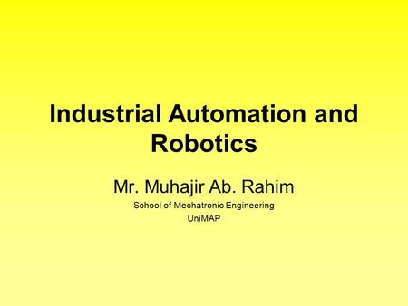 Industrial Automation and Robotics Mr. Muhajir Ab. Rahim School of Mechatronic Engineering UniMAP.