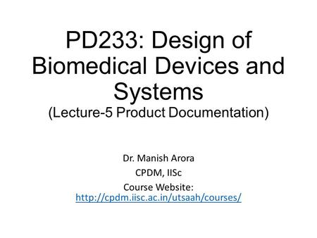 PD233: Design of Biomedical Devices and Systems (Lecture-5 Product Documentation) Dr. Manish Arora CPDM, IISc Course Website: