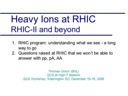 Heavy Ions at RHIC RHIC-II and beyond Thomas Ullrich (BNL) QCD at High-T Session QCD Workshop, Washington DC, December 15-16, 2006 1.RHIC program: understanding.