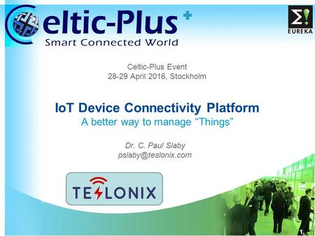 "1 1 Celtic-Plus Event 28-29 April 2016, Stockholm IoT <strong>Device</strong> Connectivity Platform A better way to manage ""Things"" Dr. C. Paul Slaby"