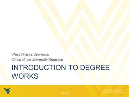 WEST VIRGINIA UNIVERSITY Office of the University Registrar INTRODUCTION TO DEGREE WORKS West Virginia University Office of the University Registrar v6.0.