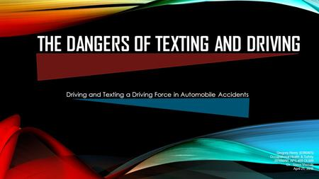 THE DANGERS OF TEXTING AND DRIVING Driving and Texting a Driving Force in Automobile Accidents Gregory Henry (0386405) Occupational Health & Safety 2016MAR.