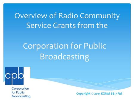 Overview of Radio Community Service Grants from the Corporation for Public Broadcasting Copyright © 2015 KXNM 88.7 FM.