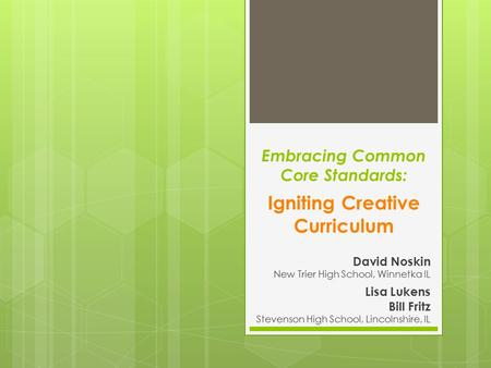 Embracing Common Core Standards: Igniting Creative Curriculum David Noskin New Trier High School, Winnetka IL Lisa Lukens Bill Fritz Stevenson High School,
