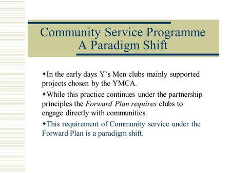 Community Service Programme A Paradigm Shift  In the early days Y's Men clubs mainly supported projects chosen by the YMCA.  While this practice continues.