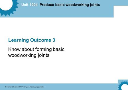 Unit 1004 Produce basic woodworking joints © Pearson Education 2010 Printing and photocopying permitted Learning Outcome 3 Know about forming basic woodworking.
