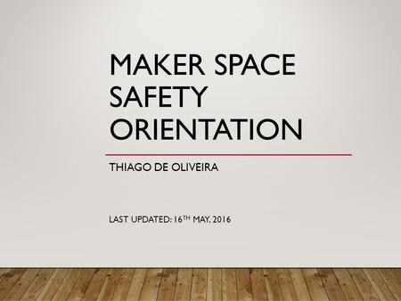 MAKER SPACE SAFETY ORIENTATION THIAGO DE OLIVEIRA LAST UPDATED: 16 TH MAY, 2016.